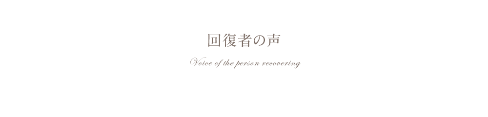 回復者の声 Voice of the person recovering